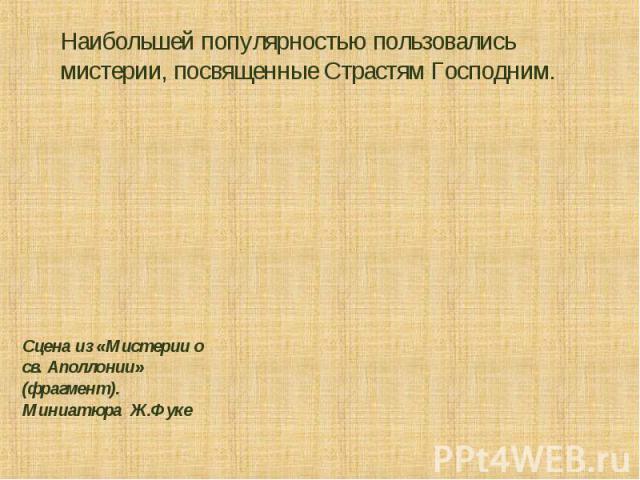 Наибольшей популярностью пользовались мистерии, посвященные Страстям Господним. Сцена из «Мистерии о св. Аполлонии» (фрагмент). Миниатюра Ж.Фуке