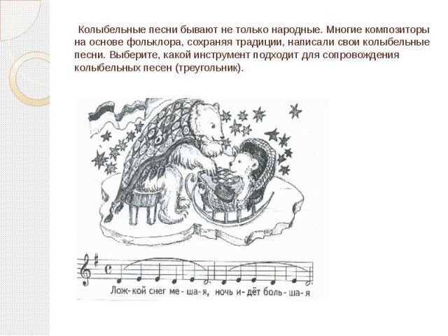Колыбельные песни бывают не только народные. Многие композиторы на основе фольклора, сохраняя традиции, написали свои колыбельные песни. Выберите, какой инструмент подходит для сопровождения колыбельных песен (треугольник).