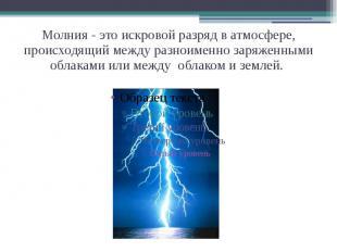Молния - это искровой разряд в атмосфере, происходящий между разноименно заряжен