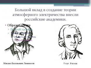 Большой вклад в создание теории атмосферного электричества внесли российские ака