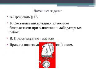 Домашнее заданиеА.Прочитать § 15Б. Составить инструкцию по технике безопасности