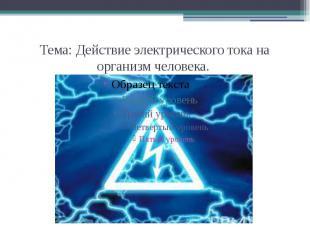 Тема: Действие электрического тока на организм человека.