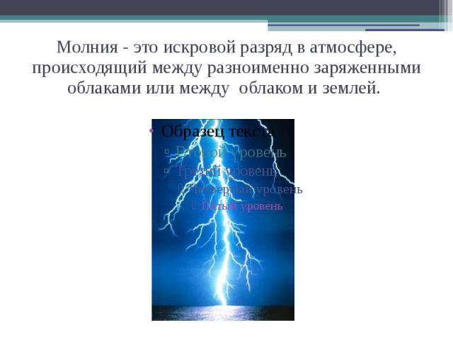 Молния - это искровой разряд в атмосфере, происходящий между разноименно заряженными облаками или между облаком и землей.