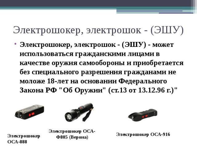 Электрошокер, электрошок - (ЭШУ) - может использоваться гражданскими лицами в качестве оружия самообороны и приобретается без специального разрешения гражданами не моложе 18-лет на основании Федерального Закона РФ