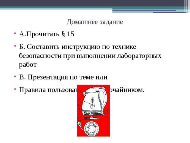 Домашнее заданиеА.Прочитать § 15Б. Составить инструкцию по технике безопасности при выполнении лабораторных работВ. Презентация по теме илиПравила пользования электрочайником.