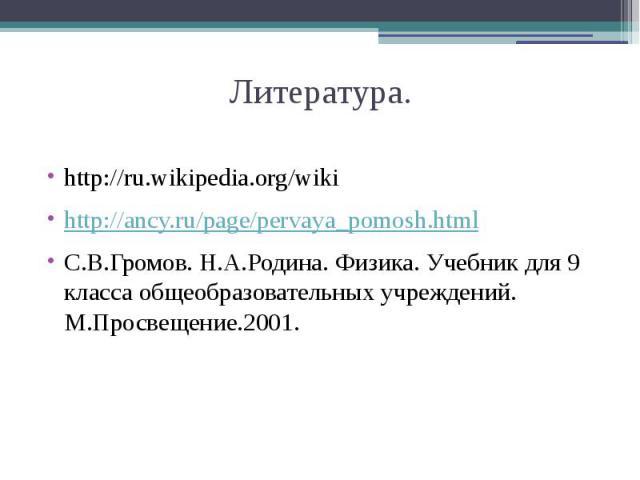 Литература.http://ru.wikipedia.org/wikihttp://ancy.ru/page/pervaya_pomosh.htmlС.В.Громов. Н.А.Родина. Физика. Учебник для 9 класса общеобразовательных учреждений. М.Просвещение.2001.