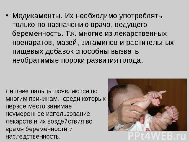 Медикаменты. Их необходимо употреблять только по назначению врача, ведущего беременность. Т.к. многие из лекарственных препаратов, мазей, витаминов и растительных пищевых добавок способны вызвать необратимые пороки развития плода. Лишние пальцы появ…