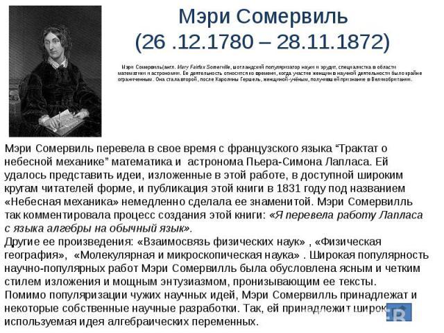 Мэри Сомервиль(26 .12.1780 – 28.11.1872) Мэри Сомервиль(англ. Mary Fairfax Somerville, шотландский популяризатор науки и эрудит, специалистка в области математики и астрономии. Ее деятельность относится ко времени, когда участие женщин в научной дея…