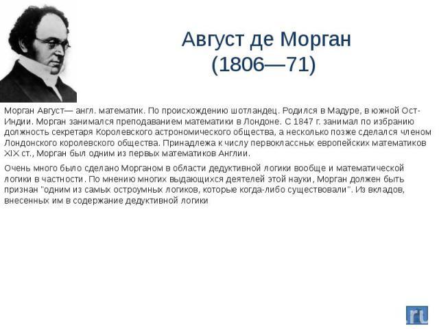 Август де Морган(1806—71) Морган Август— англ. математик. По происхождению шотландец. Родился в Мадуре, в южной Ост-Индии. Морган занимался преподаванием математики в Лондоне. С 1847 г. занимал по избранию должность секретаря Королевского астрономич…