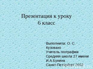 Презентация к уроку6 класс Выполнила: О. С. Кузовахо Учитель географииСредняя шк