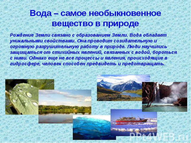 Вода – самое необыкновенное вещество в природе Рождение Земли связано с образованием Земли. Вода обладает уникальными свойствами. Она проводит созидательную и огромную разрушительную работу в природе. Люди научились защищаться от стихийных явлений, …