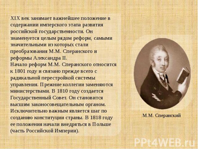 XIXвек занимает важнейшее положение в содержании имперского этапа развития российской государственности. Он знаменуется целым рядом реформ, самыми значительными из которых стали преобразования М.М. Сперанского и реформы АлександраII.Начало реформ …