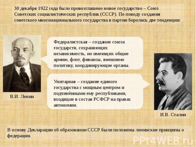 30 декабря 1922 года было провозглашено новое государство – Союз Советских социалистических республик (СССР). По поводу создания советского многонационального государства в партии боролись две тенденции: Федералистская – создание союза государств, с…