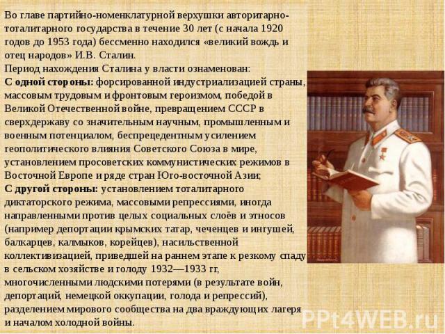 Во главе партийно-номенклатурной верхушки авторитарно-тоталитарного государства в течение 30 лет (с начала 1920 годов до 1953 года) бессменно находился «великий вождь и отец народов» И.В. Сталин. Период нахождения Сталина у власти ознаменован:С одно…