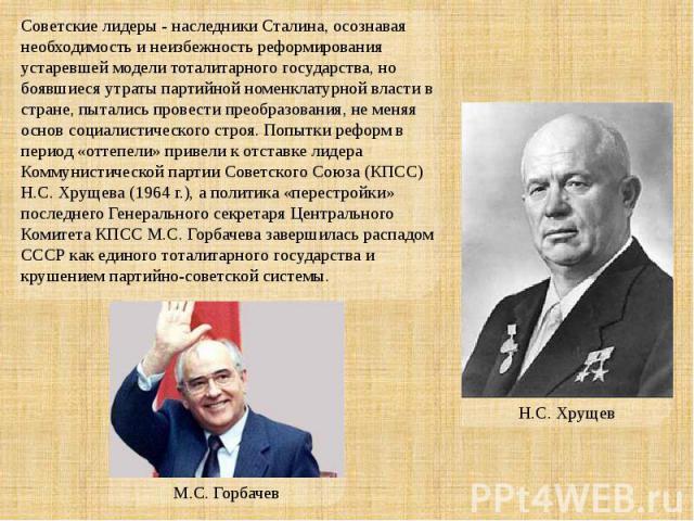 Советские лидеры - наследники Сталина, осознавая необходимость и неизбежность реформирования устаревшей модели тоталитарного государства, но боявшиеся утраты партийной номенклатурной власти в стране, пытались провести преобразования, не меняя основ …