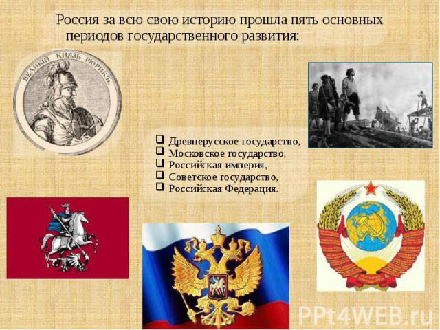 Россия за всю свою историю прошла пять основных периодов государственного развития: Древнерусское государство,Московское государство,Российская империя,Советское государство,Российская Федерация.