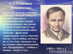 А.П.Платонов (Климентов) родился 20 августа( 1 сентября) 1899 года в Ямской слоб