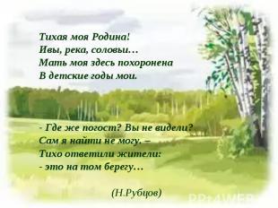 Тихая моя Родина!Ивы, река, соловьи…Мать моя здесь похороненаВ детские годы мои.