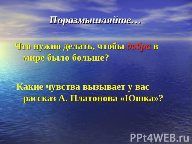 Поразмышляйте… Что нужно делать, чтобы добра в мире было больше? Какие чувства вызывает у вас рассказ А. Платонова «Юшка»?