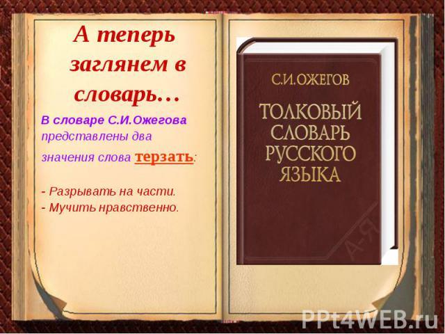 А теперь заглянем в словарь… В словаре С.И.Ожегова представлены двазначения слова терзать: - Разрывать на части. - Мучить нравственно.