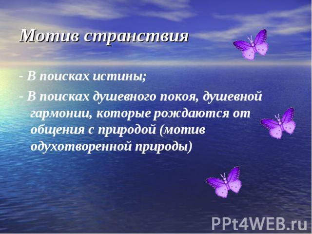 - В поисках истины;- В поисках душевного покоя, душевной гармонии, которые рождаются от общения с природой (мотив одухотворенной природы)