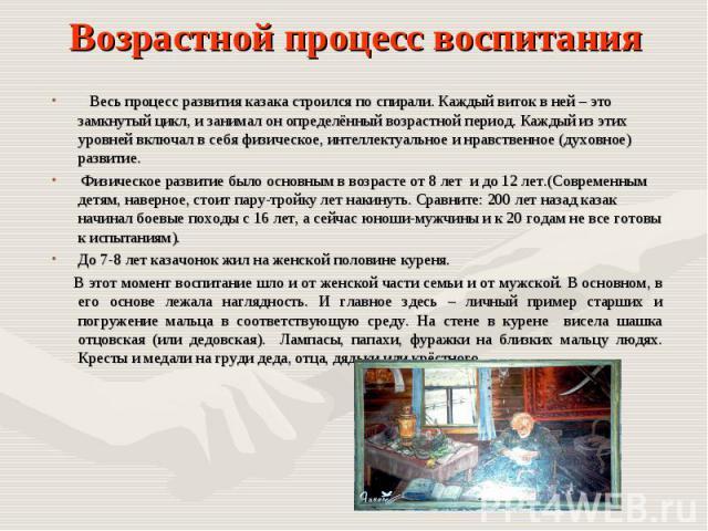 Возрастной процесс воспитания Весь процесс развития казака строился по спирали. Каждый виток в ней – это замкнутый цикл, и занимал он определённый возрастной период. Каждый из этих уровней включал в себя физическое, интеллектуальное и нравственное (…