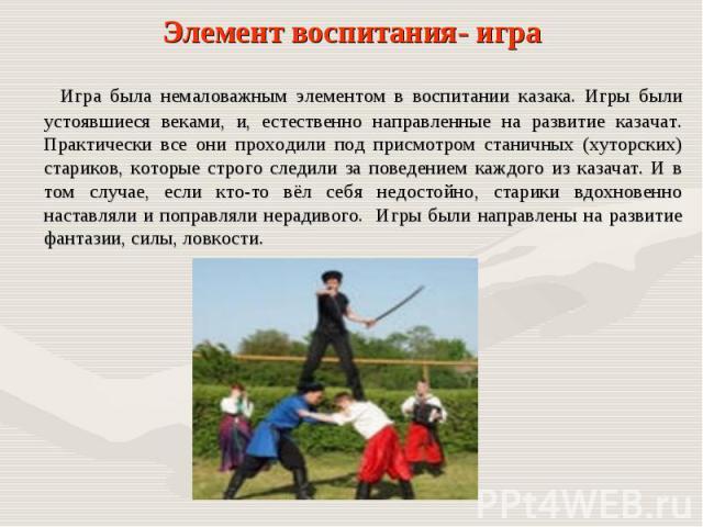 Игра была немаловажным элементом в воспитании казака. Игры были устоявшиеся веками, и, естественно направленные на развитие казачат. Практически все они проходили под присмотром станичных (хуторских) стариков, которые строго следили за поведением ка…