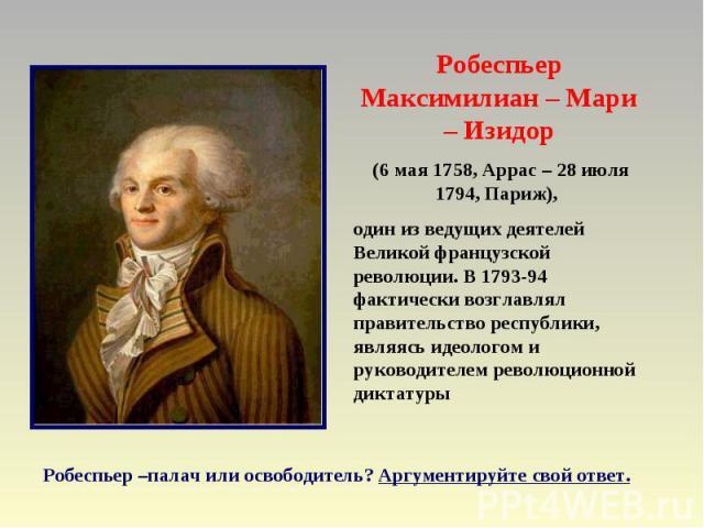 Робеспьер Максимилиан – Мари – Изидор (6 мая 1758, Аррас – 28 июля 1794, Париж), один из ведущих деятелей Великой французской революции. В 1793-94 фактически возглавлял правительство республики, являясь идеологом и руководителем революционной диктат…