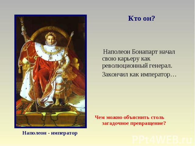 Кто он? Наполеон Бонапарт начал свою карьеру как революционный генерал.Закончил как император…Чем можно объяснить столь загадочное превращение?