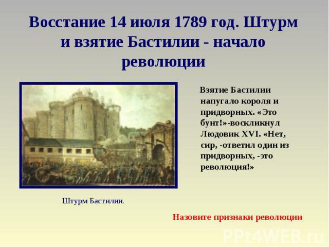 Восстание 14 июля 1789 год. Штурм и взятие Бастилии - начало революции Взятие Бастилии напугало короля и придворных. «Это бунт!»-воскликнул Людовик XVI. «Нет, сир, -ответил один из придворных, -это революция!» Назовите признаки революции