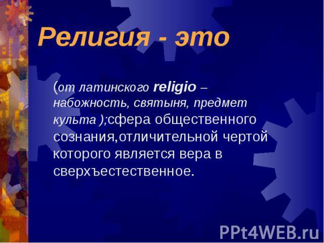 (от латинского religio – набожность, святыня, предмет культа );сфера общественного сознания,отличительной чертой которого является вера в сверхъестественное.