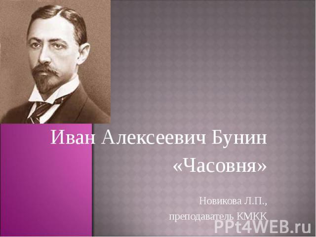 Иван Алексеевич Бунин«Часовня»Новикова Л.П.,преподаватель КМКК