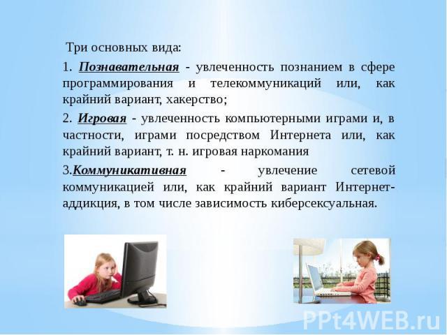 Три основных вида:1. Познавательная - увлеченность познанием в сфере программирования и телекоммуникаций или, как крайний вариант, хакерство;2. Игровая - увлеченность компьютерными играми и, в частности, играми посредством Интернета или, как крайний…