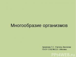 Многообразие организмов Архипова Т.С. Учитель биологии ГБОУ СОШ №113 г.Москвы