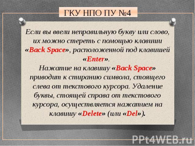 Если вы ввели неправильную букву или слово, их можно стереть с помощью клавиши «Back Space», расположенной под клавишей «Enter». Нажатие на клавишу «Back Space» приводит к стиранию символа, стоящего слева от текстового курсора. Удаление буквы, стоящ…
