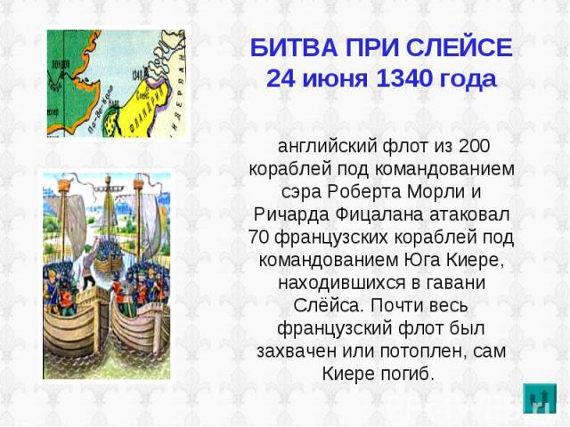 БИТВА ПРИ СЛЕЙСЕ24 июня 1340 года английский флот из 200 кораблей под командованием сэра Роберта Морли и Ричарда Фицалана атаковал 70 французских кораблей под командованием Юга Киере, находившихся в гавани Слёйса. Почти весь французский флот был зах…
