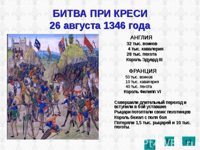 БИТВА ПРИ КРЕСИ26 августа 1346 года АНГЛИЯ 32 тыс. воинов 4 тыс. кавалерия 28 тыс. пехота Король Эдуард III ФРАНЦИЯ 50 тыс. воинов 10 тыс. кавалерия 40 тыс. пехота Король Филипп VIСовершили длительный переход и вступили в бой уставшиеРыцари потоптал…