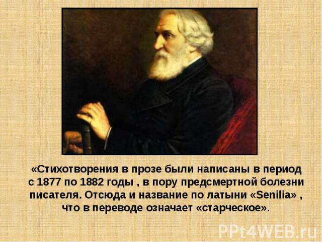 «Стихотворения в прозе были написаны в период с 1877 по 1882 годы , в пору предсмертной болезни писателя. Отсюда и название по латыни «Senilia» , что в переводе означает «старческое».