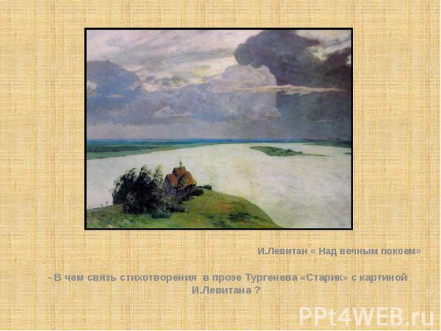 И.Левитан « Над вечным покоем»- В чем связь стихотворения в прозе Тургенева «Старик» с картиной И.Левитана ?