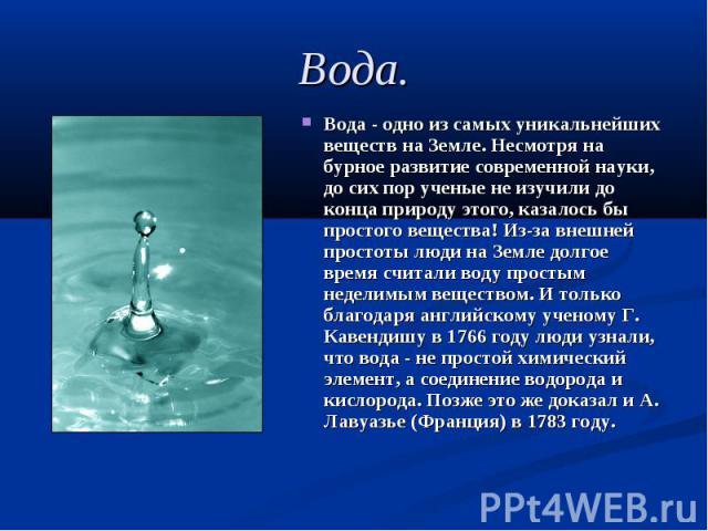 Вода - одно из самых уникальнейших веществ на Земле. Несмотря на бурное развитие современной науки, до сих пор ученые не изучили до конца природу этого, казалось бы простого вещества! Из-за внешней простоты люди на Земле долгое время считали воду пр…