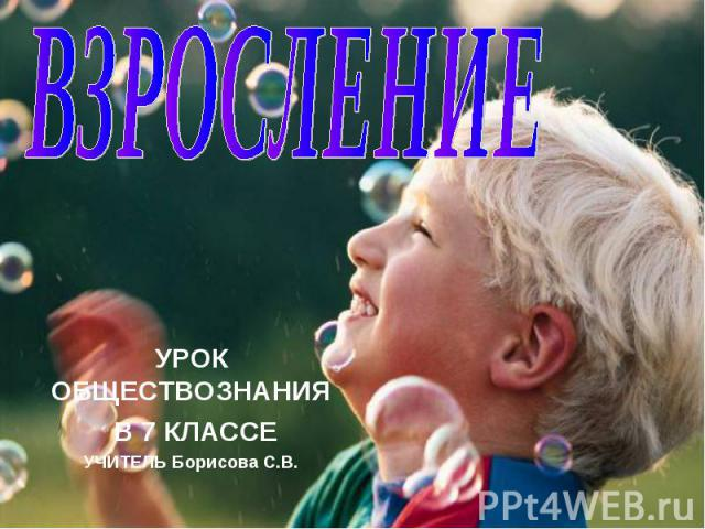 Взросление УРОК ОБЩЕСТВОЗНАНИЯ В 7 КЛАССЕУЧИТЕЛЬ Борисова С.В.