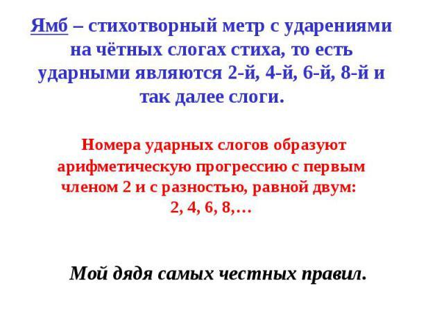 Ямб – стихотворный метр с ударениями на чётных слогах стиха, то есть ударными являются 2-й, 4-й, 6-й, 8-й и так далее слоги. Номера ударных слогов образуют арифметическую прогрессию с первым членом 2 и с разностью, равной двум: 2, 4, 6, 8,…