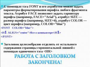 С помощью тэга FONT и его атрибутов можно задать параметры форматирования шрифта