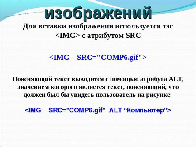 Для вставки изображения используется тэг с атрибутом SRC Поясняющий текст выводится с помощью атрибута ALT, значением которого является текст, поясняющий, что должен был бы увидеть пользователь на рисунке: