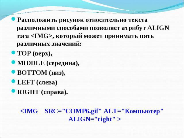 Расположить рисунок относительно текста различными способами позволяет атрибут ALIGN тэга , который может принимать пять различных значений: ТОР (верх), MIDDLE (середина), BOTTOM (низ), LEFT (слева) RIGHT (справа).