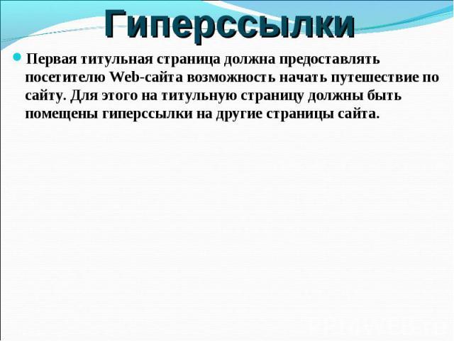 Гиперссылки Первая титульная страница должна предоставлять посетителю Web-сайта возможность начать путешествие по сайту. Для этого на титульную страницу должны быть помещены гиперссылки на другие страницы сайта.