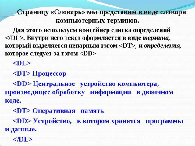 Страницу «Словарь» мы представим в виде словаря компьютерных терминов.Для этого используем контейнер списка определений . Внутри него текст оформляется в виде термина, который выделяется непарным тэгом , и определения, которое следует за тэгом Проце…
