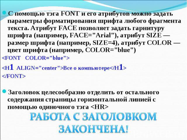 С помощью тэга FONT и его атрибутов можно задать параметры форматирования шрифта любого фрагмента текста. Атрибут FACE позволяет задать гарнитуру шрифта (например, FACE=