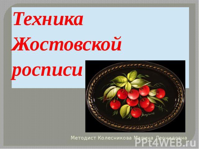 Техника Жостовской росписи Методист Колесникова Марина Леонидовна