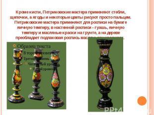 Кроме кисти, Петриковские мастера применяют стебли, щепочки, а ягоды и некоторые